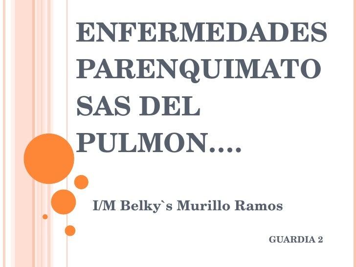 ENFERMEDADES PARENQUIMATOSAS DEL PULMON…. I/M Belky`s Murillo Ramos GUARDIA 2