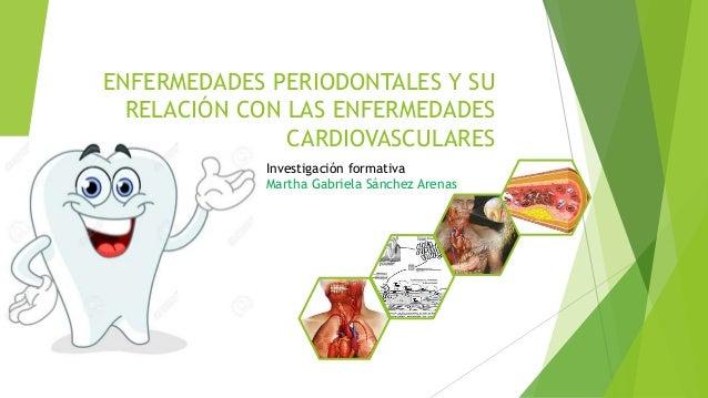 ENFERMEDADES PERIODONTALES Y SU RELACIÓN CON LAS ENFERMEDADES CARDIOVASCULARES Investigación formativa Martha Gabriela Sán...