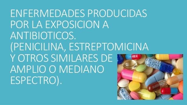 ENFERMEDADES PRODUCIDAS POR LA EXPOSICION A ANTIBIOTICOS. (PENICILINA, ESTREPTOMICINA Y OTROS SIMILARES DE AMPLIO O MEDIAN...