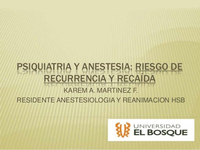 PSIQUIATRIA Y ANESTESIA: RIESGO DE     RECURRENCIA Y RECAÍDA            KAREM A. MARTINEZ F.RESIDENTE ANESTESIOLOGIA Y REA...