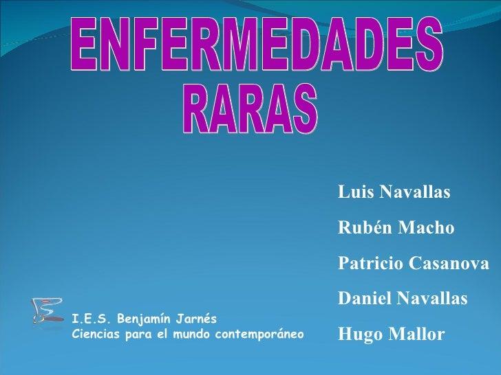 ENFERMEDADES RARAS Luis Navallas Rubén Macho Patricio Casanova Daniel Navallas Hugo Mallor I.E.S. Benjamín Jarnés Ciencias...