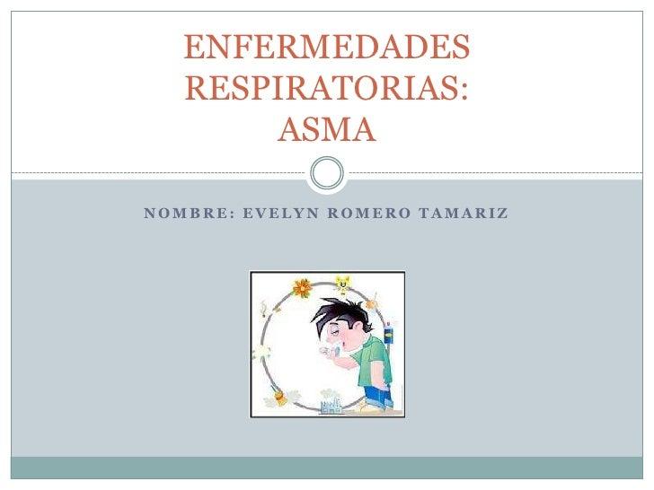 NOMBRE: EVELYN ROMERO TAMARIZ<br />ENFERMEDADES RESPIRATORIAS:ASMA<br />