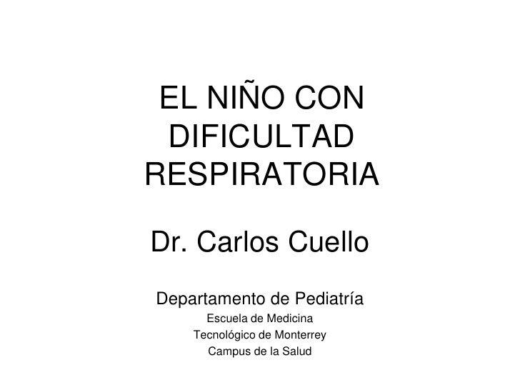 EL NIÑO CON DIFICULTAD RESPIRATORIA<br />Dr. Carlos Cuello<br />Departamento de Pediatría<br />Escuela de Medicina <br />T...