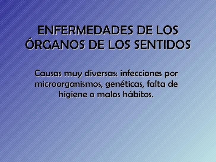 ENFERMEDADES DE LOS ÓRGANOS DE LOS SENTIDOS Causas muy diversas: infecciones por microorganismos, genéticas, falta de higi...