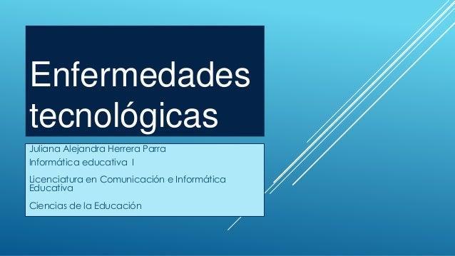 Enfermedades tecnológicas Juliana Alejandra Herrera Parra Informática educativa I Licenciatura en Comunicación e Informáti...