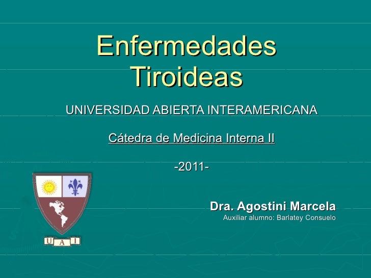 Enfermedades Tiroideas UNIVERSIDAD ABIERTA INTERAMERICANA Cátedra de Medicina Interna II -2011- Dra. Agostini Marcela Auxi...