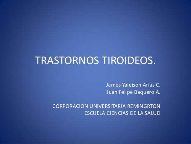 TRASTORNOS TIROIDEOS.James Yaleison Arias C.Juan Felipe Baquero A.CORPORACION UNIVERSITARIA REMINGRTONESCUELA CIENCIAS DE ...