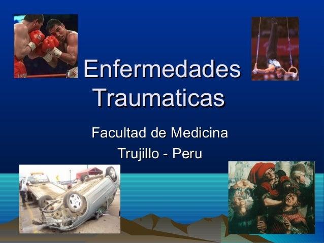 EnfermedadesEnfermedades TraumaticasTraumaticas Facultad de MedicinaFacultad de Medicina Trujillo - PeruTrujillo - Peru