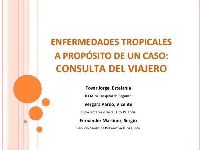 ENFERMEDADES TROPICALES A PROPÓSITO DE UN CASO:  CONSULTA DEL VIAJERO Tovar Jorge, Estefanía R3 MFyC Hospital de Sagunto  ...