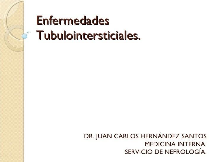 Enfermedades Tubulointersticiales. DR. JUAN CARLOS HERNÁNDEZ SANTOS MEDICINA INTERNA. SERVICIO DE NEFROLOGÍA.
