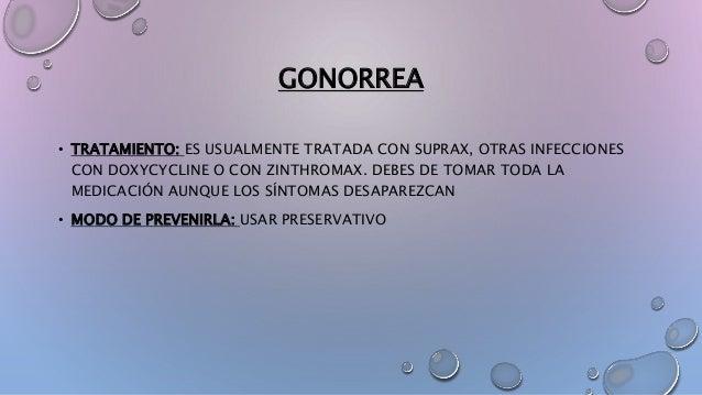 GONORREA • TRATAMIENTO: ES USUALMENTE TRATADA CON SUPRAX, OTRAS INFECCIONES CON DOXYCYCLINE O CON ZINTHROMAX. DEBES DE TOM...