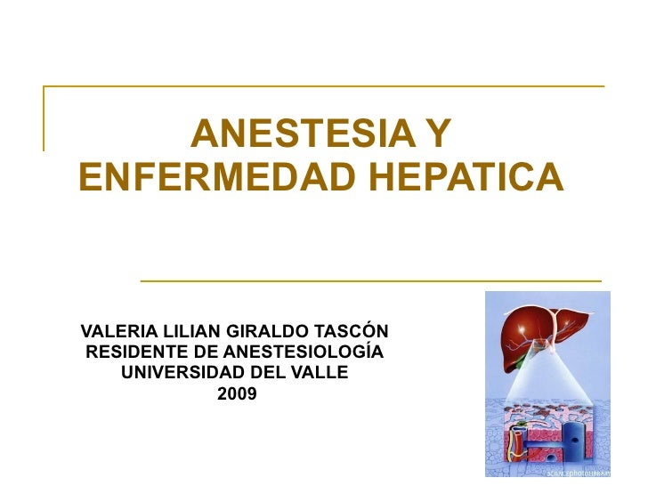 VALERIA LILIAN GIRALDO TASCÓN RESIDENTE DE ANESTESIOLOGÍA UNIVERSIDAD DEL VALLE 2009 ANESTESIA Y ENFERMEDAD HEPATICA