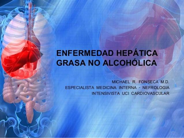 ENFERMEDAD HEPÁTICA GRASA NO ALCOHÓLICA MICHAEL R. FONSECA M.D. ESPECIALISTA MEDICINA INTERNA ‑ NEFROLOGIA INTENSIVISTA UC...