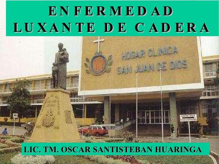 ENFERMEDAD LUXANTE DE CADERA LIC. TM. OSCAR SANTISTEBAN HUARINGA