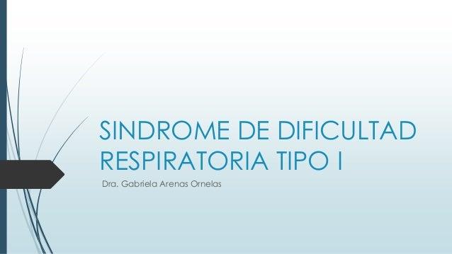 SINDROME DE DIFICULTAD RESPIRATORIA TIPO I Dra. Gabriela Arenas Ornelas