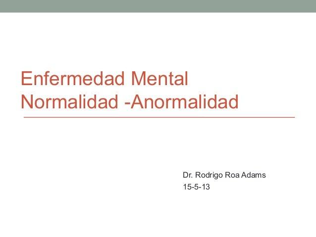 Enfermedad Mental Normalidad -Anormalidad Dr. Rodrigo Roa Adams 15-5-13