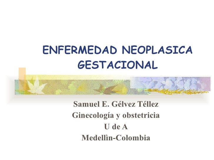 ENFERMEDAD NEOPLASICA GESTACIONAL Samuel E. Gélvez Téllez Ginecología y obstetricia U de A Medellìn-Colombia