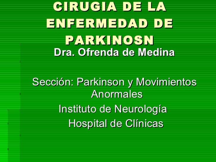 CIRUGIA DE LA ENFERMEDAD DE PARKINOSN <ul><li>Dra. Ofrenda de Medina </li></ul><ul><li>Sección: Parkinson y Movimientos An...