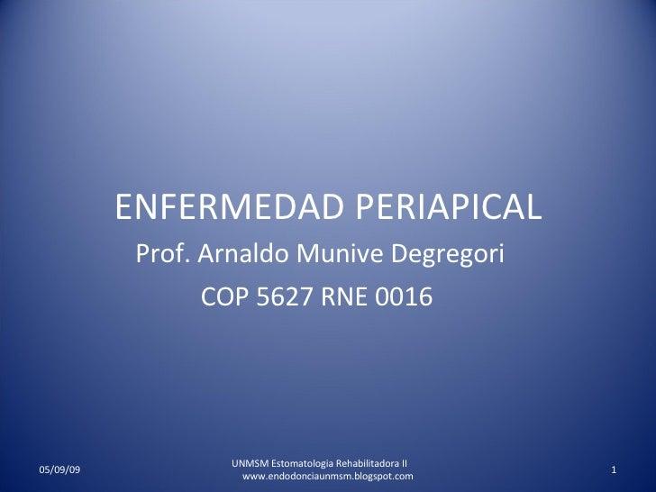 ENFERMEDAD PERIAPICAL Prof. Arnaldo Munive Degregori COP 5627 RNE 0016  UNMSM Estomatologia Rehabilitadora II  www.endodon...