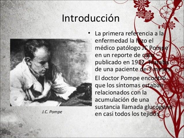 Introducción • La primera referencia a la enfermedad la hizo el médico patólogo JC Pompe en un reporte de caso publicado e...
