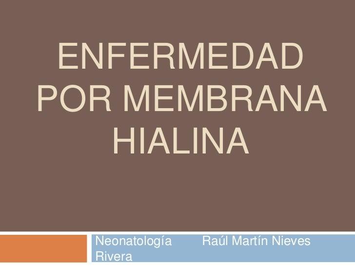 Enfermedad por membrana hialina<br />Neonatología  Raúl Martín Nieves Rivera<br />