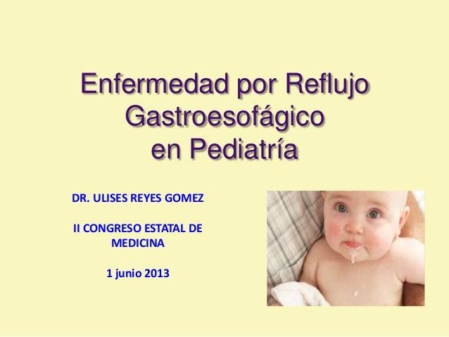 Enfermedad por ReflujoGastroesofágicoen PediatríaDR. ULISES REYES GOMEZII CONGRESO ESTATAL DEMEDICINA1 junio 2013