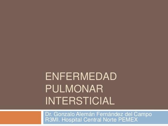 ENFERMEDADPULMONARINTERSTICIALDr. Gonzalo Alemán Fernández del CampoR3MI. Hospital Central Norte PEMEX