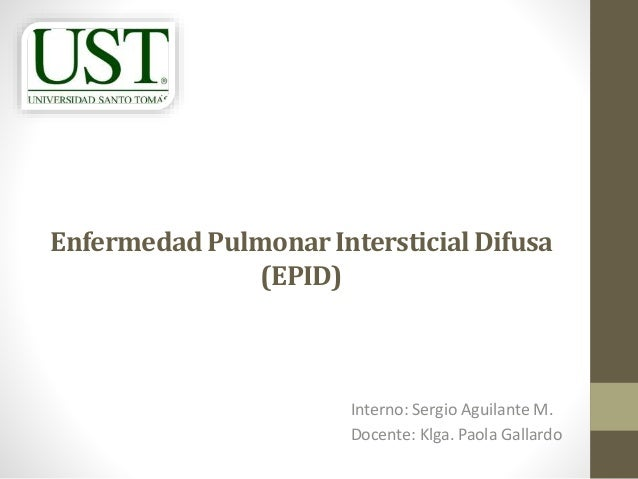 EnfermedadPulmonarIntersticialDifusa (EPID) Interno: Sergio Aguilante M. Docente: Klga. Paola Gallardo