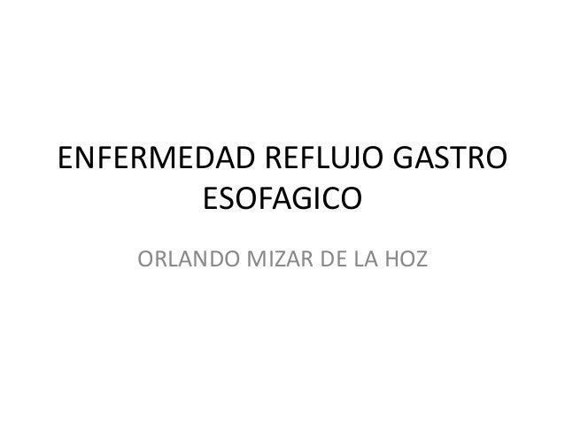 ENFERMEDAD REFLUJO GASTRO       ESOFAGICO    ORLANDO MIZAR DE LA HOZ