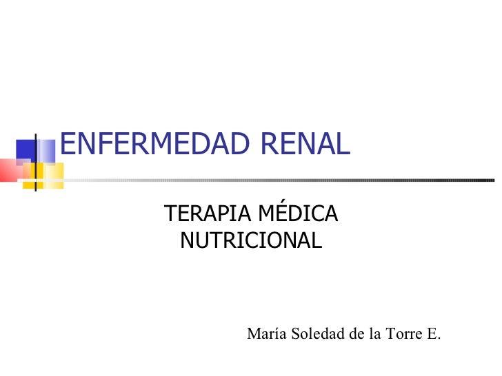 ENFERMEDAD RENAL     TERAPIA MÉDICA      NUTRICIONAL           María Soledad de la Torre E.