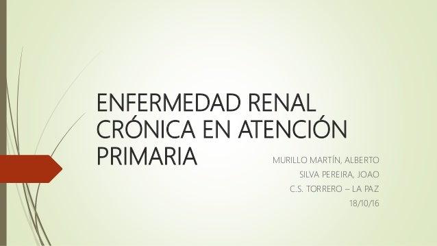 ENFERMEDAD RENAL CRÓNICA EN ATENCIÓN PRIMARIA MURILLO MARTÍN, ALBERTO SILVA PEREIRA, JOAO C.S. TORRERO – LA PAZ 18/10/16