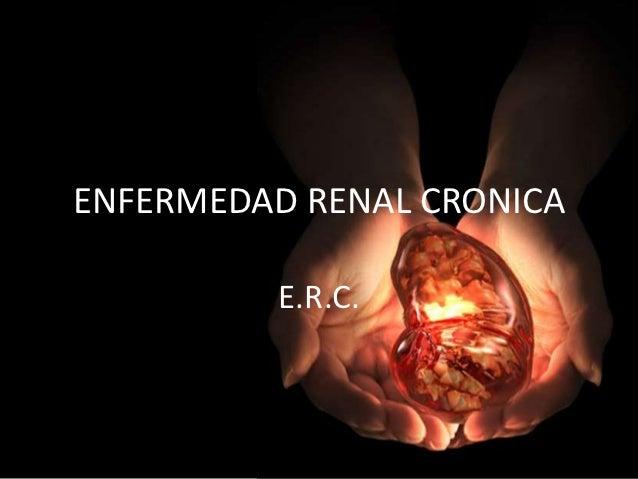 ENFERMEDAD RENAL CRONICA         E.R.C.