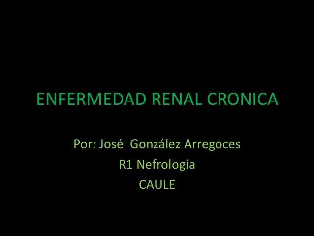 ENFERMEDAD RENAL CRONICA   Por: José González Arregoces           R1 Nefrología              CAULE