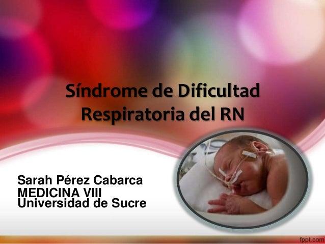 Síndrome de Dificultad  Respiratoria del RN  Sarah Pérez Cabarca  MEDICINA VIII  Universidad de Sucre