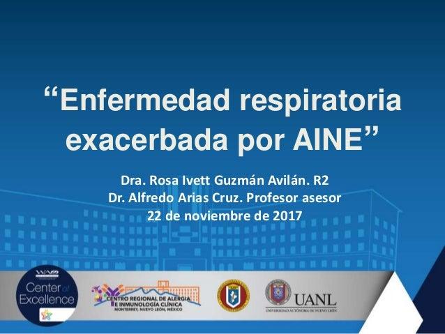 """Enfermedad respiratoria exacerbada por AINE"" Dra. Rosa Ivett Guzmán Avilán. R2 Dr. Alfredo Arias Cruz. Profesor asesor 22..."