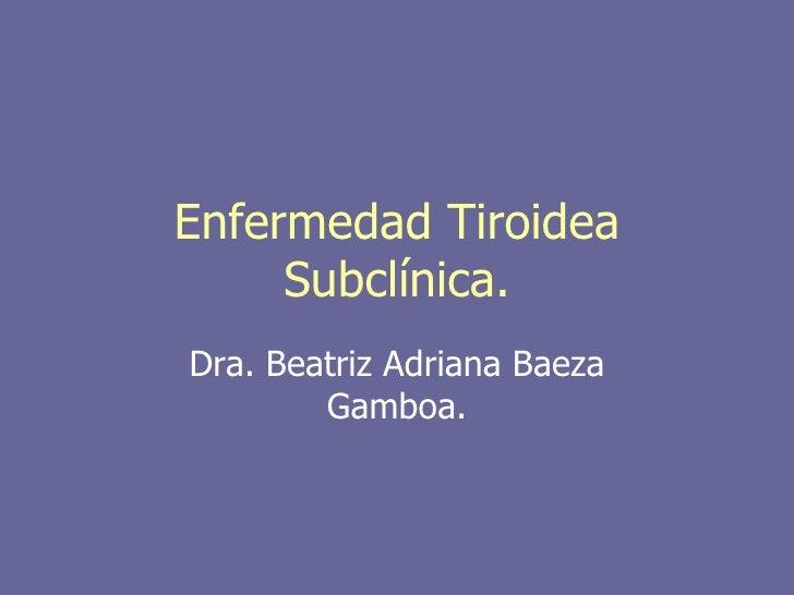 Enfermedad Tiroidea     Subclínica.Dra. Beatriz Adriana Baeza        Gamboa.