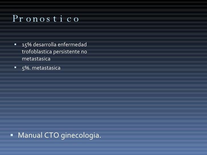 Pronostico  <ul><li>15% desarrolla enfermedad trofoblastica persistente no metastasica </li></ul><ul><li>5%. metastasica <...