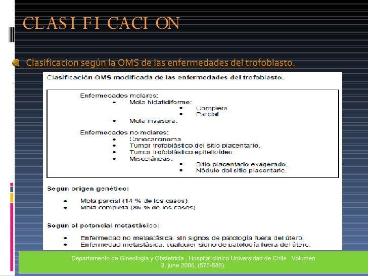 CLASIFICACION <ul><li>Clasificacion según la OMS de las enfermedades del trofoblasto.  </li></ul>Departamento de Gineologi...
