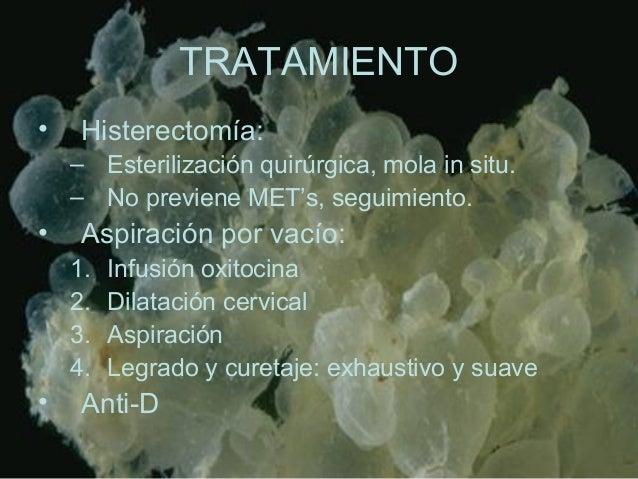 TRATAMIENTO • Histerectomía: – Esterilización quirúrgica, mola in situ. – No previene MET's, seguimiento. • Aspiración por...