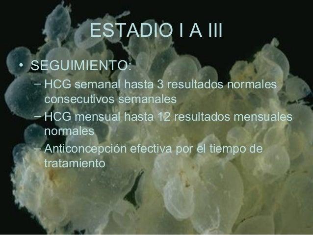 ESTADIO I A III • SEGUIMIENTO: – HCG semanal hasta 3 resultados normales consecutivos semanales – HCG mensual hasta 12 res...