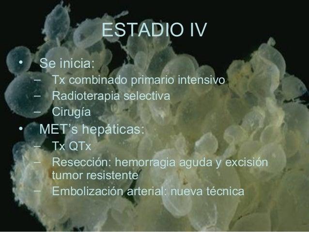 ESTADIO IV • Se inicia: – Tx combinado primario intensivo – Radioterapia selectiva – Cirugía • MET's hepáticas: – Tx QTx –...