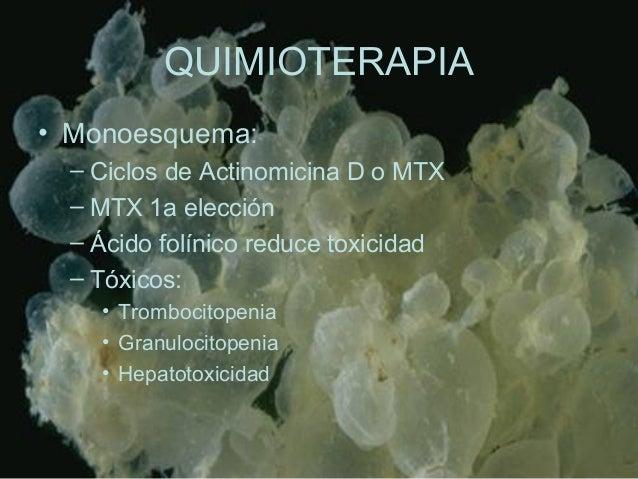 QUIMIOTERAPIA • Monoesquema: – Ciclos de Actinomicina D o MTX – MTX 1a elección – Ácido folínico reduce toxicidad – Tóxico...