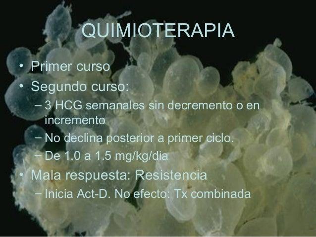 QUIMIOTERAPIA • Primer curso • Segundo curso: – 3 HCG semanales sin decremento o en incremento – No declina posterior a pr...