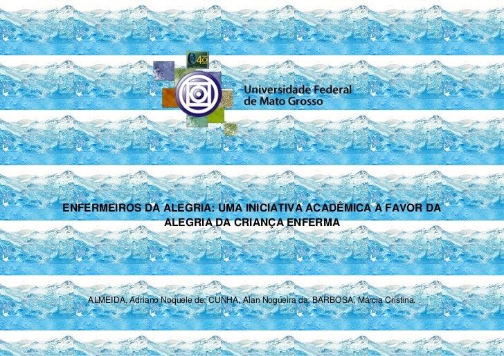 ENFERMEIROS DA ALEGRIA: UMA INICIATIVA ACADÊMICA A FAVOR DA               ALEGRIA DA CRIANÇA ENFERMA    ALMEIDA, Adriano N...