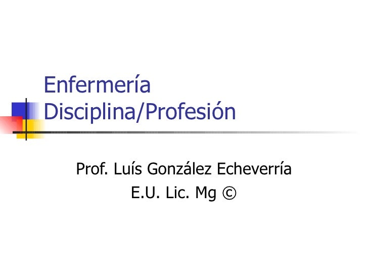 Enfermería Disciplina/Profesión Prof. Luís González Echeverría E.U. Lic. Mg ©