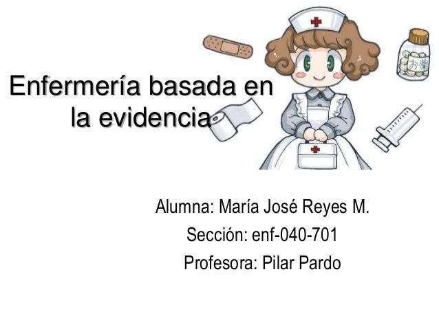 Enfermería basada en la evidencia Alumna: María José Reyes M. Sección: enf-040-701 Profesora: Pilar Pardo