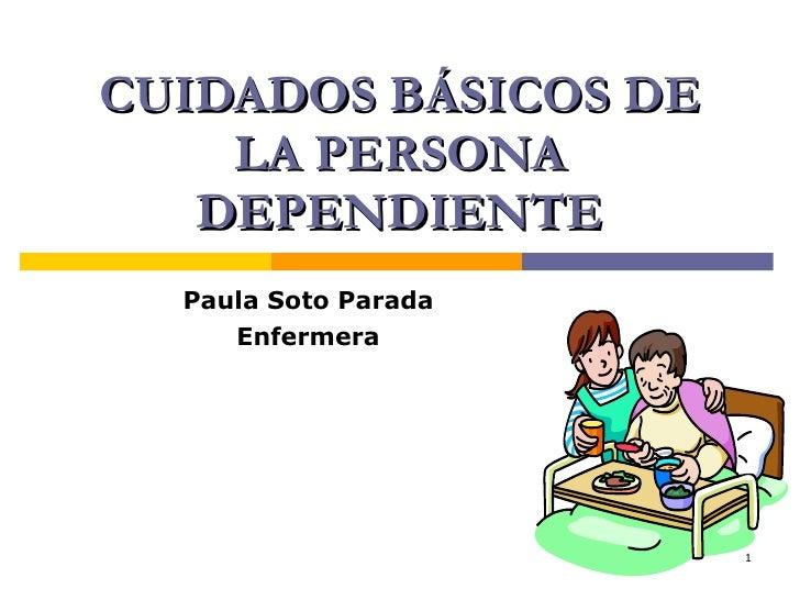 CUIDADOS BÁSICOS DE LA PERSONA DEPENDIENTE Paula Soto Parada Enfermera
