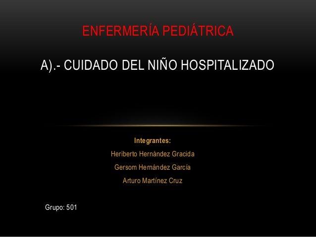 Integrantes: Heriberto Hernández Gracida Gersom Hernández García Arturo Martínez Cruz Grupo: 501 ENFERMERÍA PEDIÁTRICA A)....