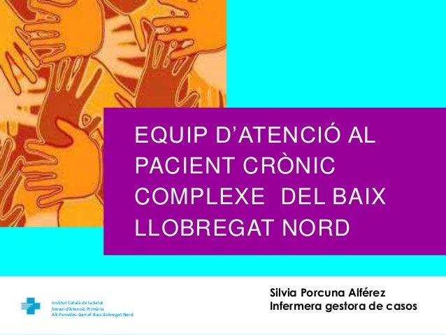 EQUIP D'ATENCIÓ AL  PACIENT CRÒNIC  COMPLEXE DEL BAIX  LLOBREGAT NORD  Institut Català de la Salut  Servei d'Atenció Primà...