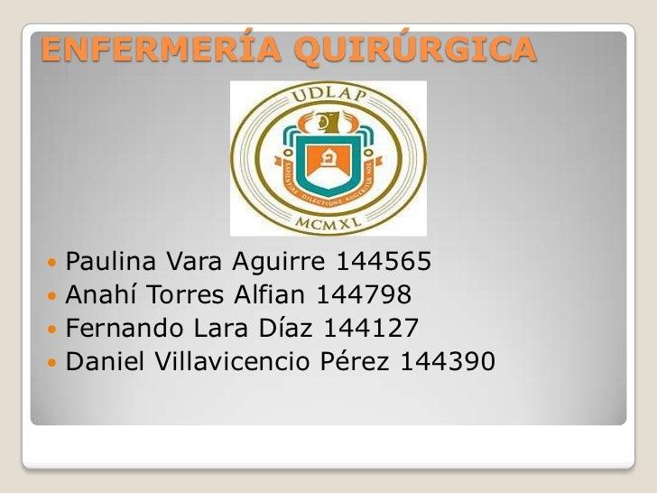 ENFERMERÍA QUIRÚRGICA Paulina Vara Aguirre 144565 Anahí Torres Alfian 144798 Fernando Lara Díaz 144127 Daniel Villavic...